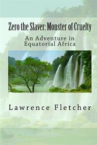 Zero the Slaver: Monster of Cruelty: An Adventure in Equatorial Africa