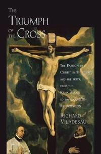 The Triumph of the Cross: The Passion of Christ in Theology and the Arts from the Renaissance to the Counter-Reformation