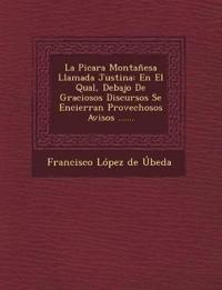 La Picara Montanesa Llamada Justina: En El Qual, Debajo de Graciosos Discursos Se Encierran Provechosos Avisos ......