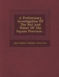 A Preliminary Investigation Of The Soil And Water Of The Fayum Province...