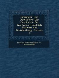 Urkunden Und Actenst Cke Zur Geschichte Des Kurf Rsten Friedrich Wilhelm Von Brandenburg, Volume 1