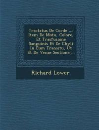 Tractatus De Corde ...: Item De Motu, Colore, Et Trasfusione Sanguinis Et De Chyli In Eum Transitu, Ut Et De Venae Sectione ...