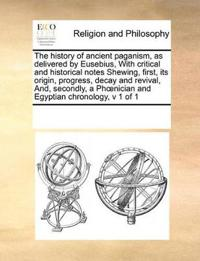 The History of Ancient Paganism, as Delivered by Eusebius, with Critical and Historical Notes Shewing, First, Its Origin, Progress, Decay and Revival, And, Secondly, a Phoenician and Egyptian Chronology, V 1 of 1