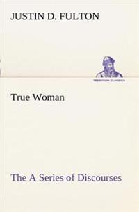 True Woman, the a Series of Discourses