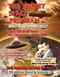 The Secret Space Program Who Is Responsible? Tesla? the Nazis? NASA? or a Break Civilization?: Evidence We Have Already Established Bases on the Moon