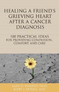 Healing a Friend or Loved One's Grieving Heart After a Cancer Diagnosis: 100 Practical Ideas for Providing Compassion, Comfort, and Care