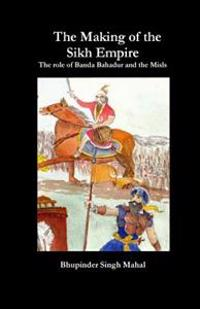 The Making of the Sikh Empire: The Role of Banda Bahadur and the Misls