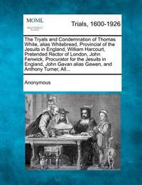 The Tryals and Condemnation of Thomas White, Alias Whitebread, Provincial of the Jesuits in England, William Harcourt, Pretended Rector of London, John Fenwick, Procurator for the Jesuits in England, John Gavan Alias Gawen, and Anthony Turner, All...