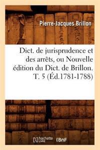 Dict. de Jurisprudence Et Des Arrets, Ou Nouvelle Edition Du Dict. de Brillon. T. 5 (Ed.1781-1788)