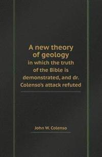 A New Theory of Geology in Which the Truth of the Bible Is Demonstrated, and Dr. Colenso's Attack Refuted