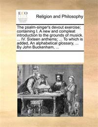 The Psalm-Singer's Devout Exercise; Containing I. a New and Compleat Introduction to the Grounds of Musick. ... IV. Sixteen Anthems; ... to Which Is Added, an Alphabetical Glossary, ... by John Buckenham, ...