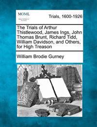 The Trials of Arthur Thistlewood, James Ings, John Thomas Brunt, Richard Tidd, William Davidson, and Others, for High Treason