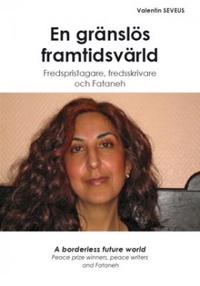 En gränslös framtidsvärld : fredspristagare, fredsskrivare och Fataneh = A borderless future world : peace prize winners, peace writers and Fataneh