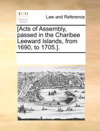 [Acts of Assembly, Passed in the Charibee Leeward Islands, from 1690, to 1705.].