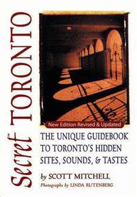 Secret Toronto: The Unique Guidebook to Toronto's Hidden Sites, Sounds & Tastes