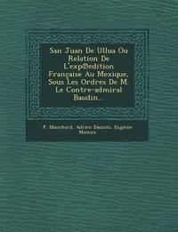 San Juan De Ullua Ou Relation De L'exp¿edition Française Au Mexique, Sous Les Ordres De M. Le Contre-admiral Baudin...
