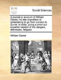 A Journal or Account of William Daniel, His Late Expedition or Undertaking to Go from London to Surrat. in India, Giving a Short But Impartial Relation of the Dangers, Distresses, Fatigues
