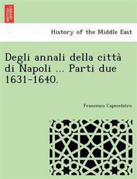 Degli Annali Della Citta Di Napoli ... Parti Due 1631-1640.