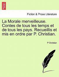 La Morale Merveilleuse. Contes de Tous Les Temps Et de Tous Les Pays. Recueillis Et MIS En Ordre Par P. Christian.
