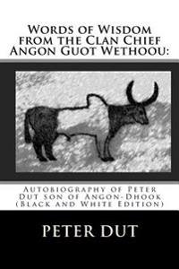 Words of Wisdom from the Clan Chief Angon Guot Wethoou: : Autobiography of Peter Dut Son of Angon-Dhook (Black and White Edition)