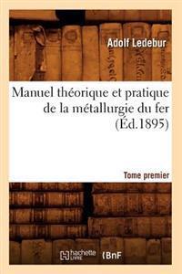 Manuel Theorique Et Pratique de la Metallurgie Du Fer. Tome Premier (Ed.1895)