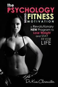 The Psychology Behind Fitness Motivation: A Revolutionary New Program to Lose Weight and Stay Fit for Life