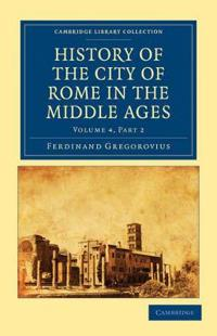 History of the City of Rome in the Middle Ages 8 Volume Set in 13 Paperback Pieces: Volume 4 History of the City of Rome in the Middle Ages