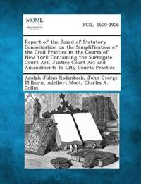 Report of the Board of Statutory Consolidation on the Simplification of the Civil Practice in the Courts of New York Containing the Surrogate Court AC