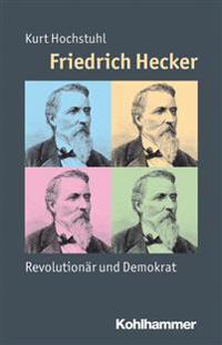 Friedrich Hecker: Revolutionar Und Demokrat