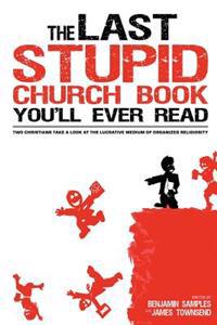 The Last Stupid Church Book You'll Ever Read: Two Christians Take a Look at the Lucrative Medium of Organized Religiosity