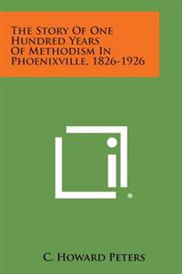 The Story of One Hundred Years of Methodism in Phoenixville, 1826-1926