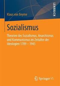 Sozialismus: Theorien Des Sozialismus, Anarchismus Und Kommunismus Im Zeitalter Der Ideologien 1789 - 1945