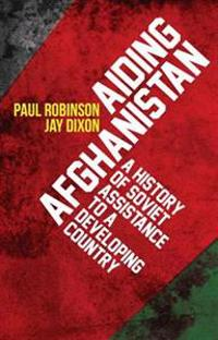 Aiding Afghanistan: A History of Soviet Assistance to a Developing Country