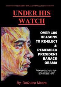 Under His Watch: Over 100 Reasons to Re-Elect & Remember President Obama
