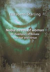 Noble Deeds of Woman Or, Examples of Female Courage and Virtue