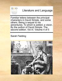 Familiar Letters Between the Principal Characters in David Simple, and Some Others. Being a Sequel to His Adventures. to Which Is Added, a Vision. by the Author of David Simple. the Second Edition. Vol.III. Volume 4 of 5
