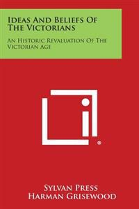 Ideas and Beliefs of the Victorians: An Historic Revaluation of the Victorian Age