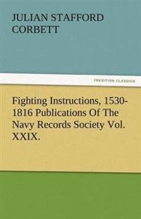 Fighting Instructions, 1530-1816 Publications of the Navy Records Society Vol. XXIX.