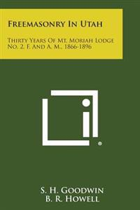 Freemasonry in Utah: Thirty Years of Mt. Moriah Lodge No. 2, F. and A. M., 1866-1896