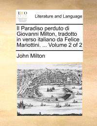 Il Paradiso Perduto Di Giovanni Milton, Tradotto in Verso Italiano Da Felice Mariottini. ... Volume 2 of 2