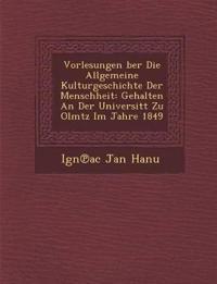 Vorlesungen ¿ber Die Allgemeine Kulturgeschichte Der Menschheit: Gehalten An Der Universit¿t Zu Olm¿tz Im Jahre 1849