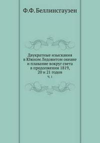 Dvukratnye Izyskaniya V Yuzhnom Ledovitom Okeane I Plavanie Vokrug Sveta V Prodolzhenii 1819, 20 I 21 Godov Ch. 1