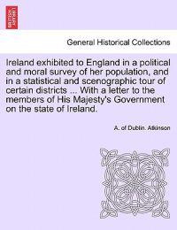 Ireland Exhibited to England in a Political and Moral Survey of Her Population, and in a Statistical and Scenographic Tour of Certain Districts ... with a Letter to the Members of His Majesty's Government on the State of Ireland.