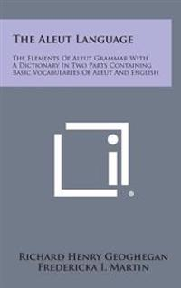The Aleut Language: The Elements of Aleut Grammar with a Dictionary in Two Parts Containing Basic Vocabularies of Aleut and English