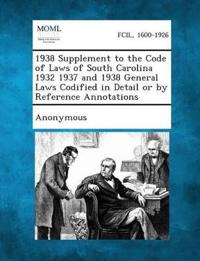 1938 Supplement to the Code of Laws of South Carolina 1932 1937 and 1938 General Laws Codified in Detail or by Reference Annotations