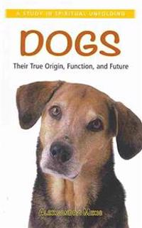 Dogs: Their True Origin, Function and Future: A Study in Spiritual Unfolding