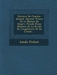 Histoire de Charles- Douard, Dernier Prince de La Maison de Stuart, Prec D E D'Une Histoire de La Rivalt de L'Angleterre Et de L' Cosse ...