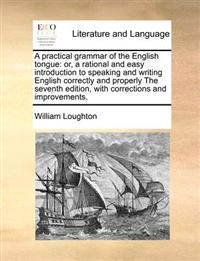 A Practical Grammar of the English Tongue: Or, a Rational and Easy Introduction to Speaking and Writing English Correctly and Properly the Seventh Edi