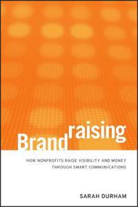 Brandraising: How Nonprofits Raise Visibility and Money Through Smart Communications