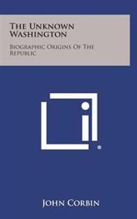 The Unknown Washington: Biographic Origins of the Republic
